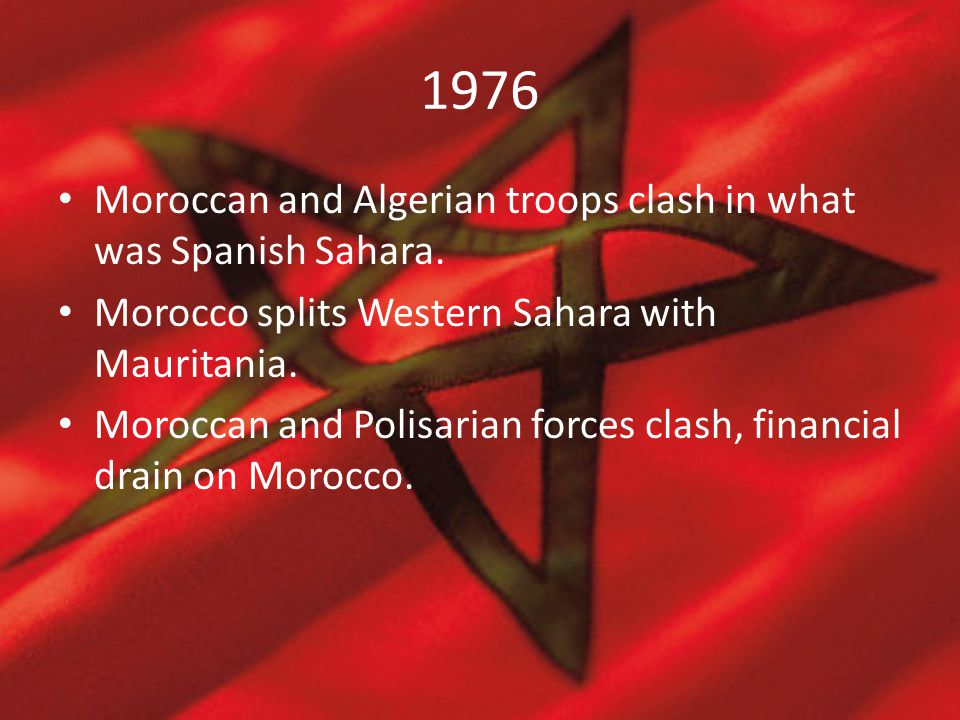 1976 Moroccan and Algerian troops clash in what was Spanish Sahara. Morocco splits Western Sahara with Mauritania. Moroccan and Polisarian forces clas