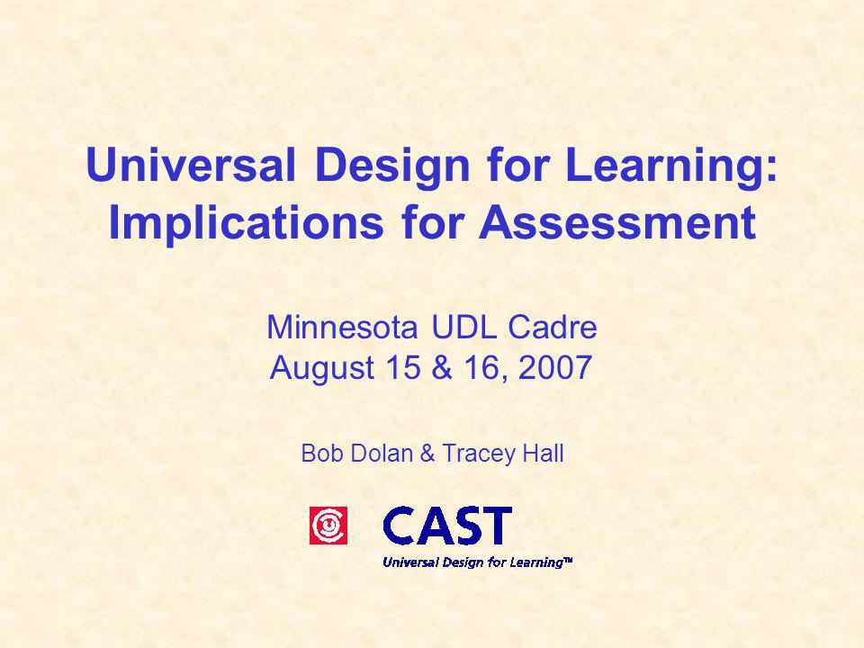 Universal Design for Learning: Implications for Assessment Minnesota UDL Cadre August 15 & 16, 2007 Bob Dolan & Tracey Hall