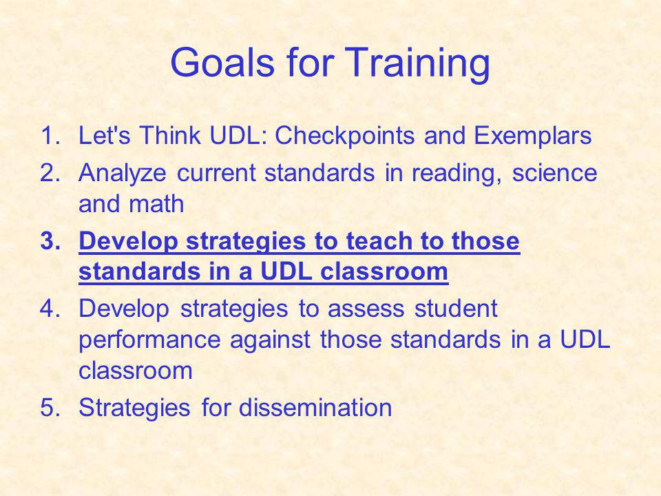 Goals for Training 1.Let's Think UDL: Checkpoints and Exemplars 2.Analyze current standards in reading, science and math 3.Develop strategies to teach