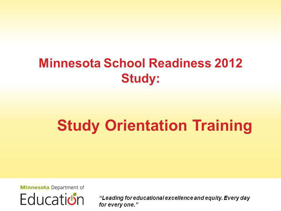 Minnesota School Readiness 2012 Study: Study Orientation Training Leading for educational excellence and equity.