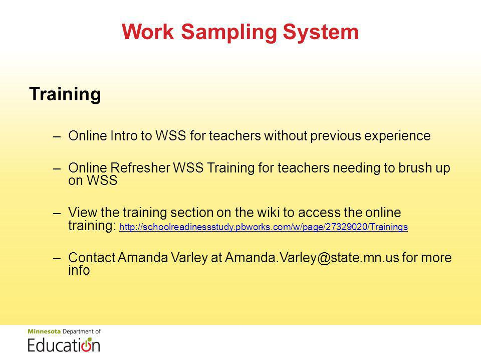 Work Sampling System Training –Online Intro to WSS for teachers without previous experience –Online Refresher WSS Training for teachers needing to brush up on WSS –View the training section on the wiki to access the online training: http://schoolreadinessstudy.pbworks.com/w/page/27329020/Trainings http://schoolreadinessstudy.pbworks.com/w/page/27329020/Trainings –Contact Amanda Varley at Amanda.Varley@state.mn.us for more info