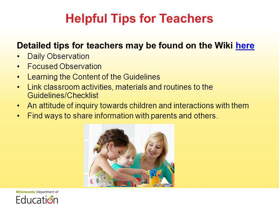 Helpful Tips for Teachers Detailed tips for teachers may be found on the Wiki herehere Daily Observation Focused Observation Learning the Content of the Guidelines Link classroom activities, materials and routines to the Guidelines/Checklist An attitude of inquiry towards children and interactions with them Find ways to share information with parents and others.