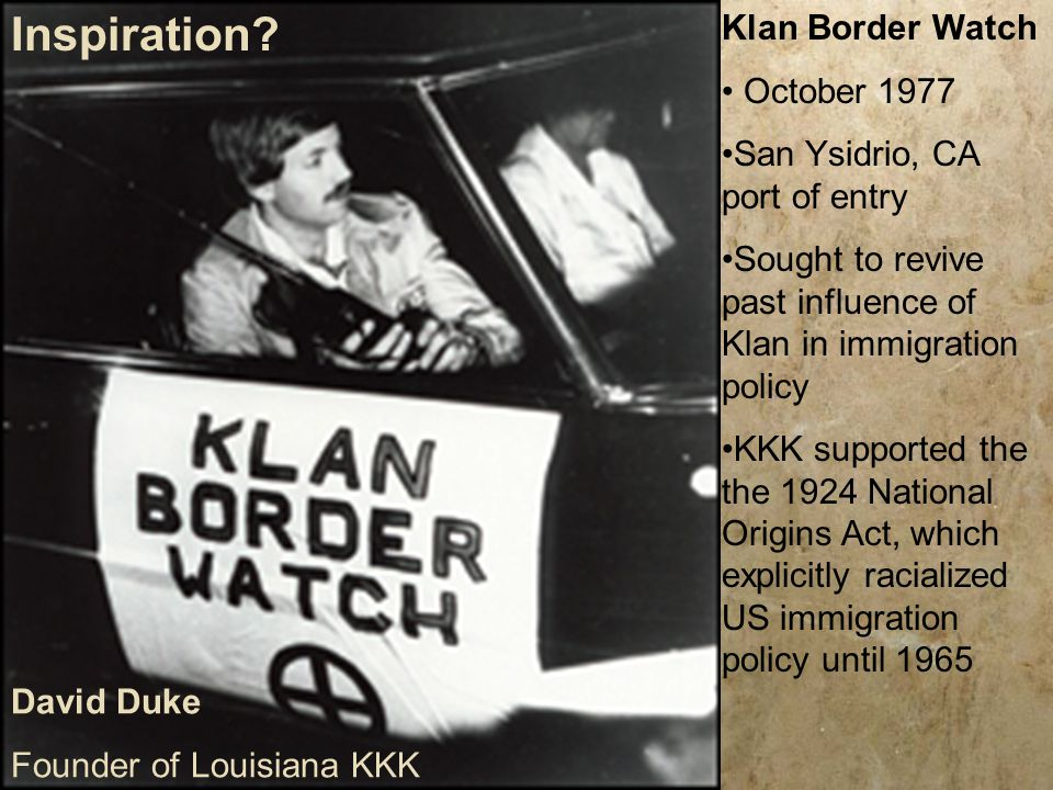 Klan Border Watch October 1977 San Ysidrio, CA port of entry Sought to revive past influence of Klan in immigration policy KKK supported the the 1924 National Origins Act, which explicitly racialized US immigration policy until 1965 David Duke Founder of Louisiana KKK Inspiration?