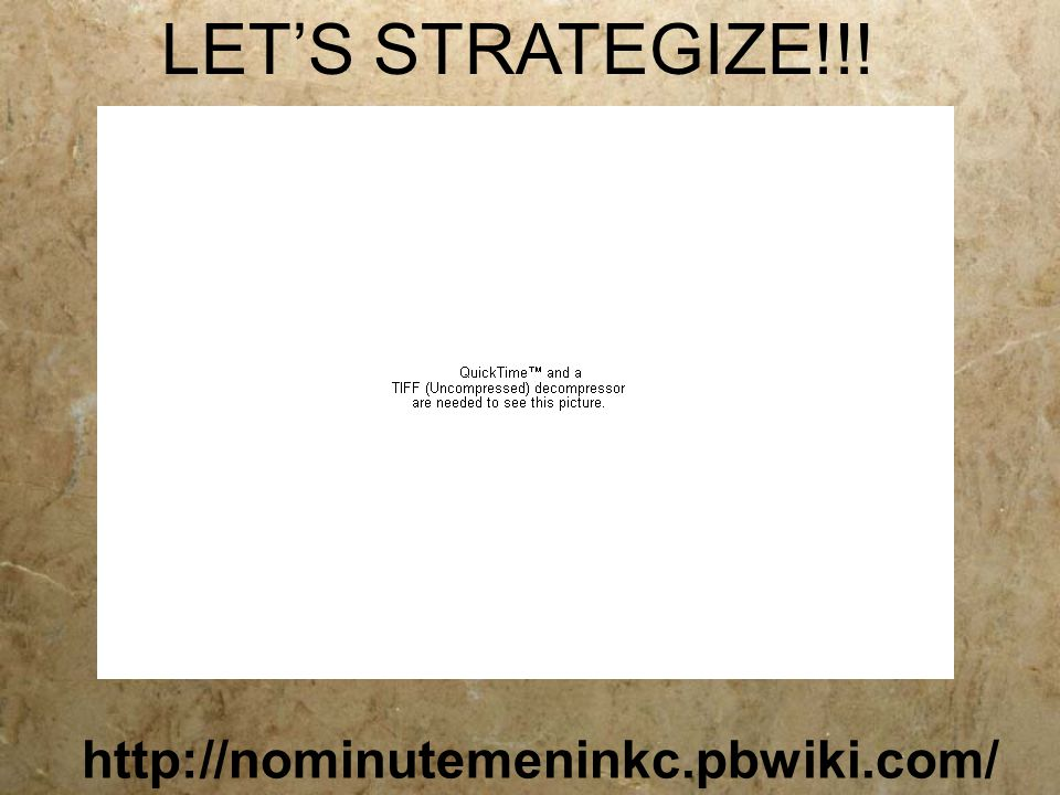 LET'S STRATEGIZE!!! http://nominutemeninkc.pbwiki.com/