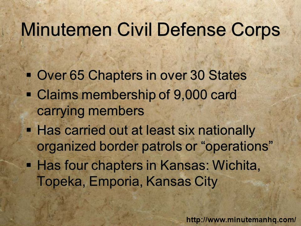 Minutemen Civil Defense Corps  Over 65 Chapters in over 30 States  Claims membership of 9,000 card carrying members  Has carried out at least six nationally organized border patrols or operations  Has four chapters in Kansas: Wichita, Topeka, Emporia, Kansas City  Over 65 Chapters in over 30 States  Claims membership of 9,000 card carrying members  Has carried out at least six nationally organized border patrols or operations  Has four chapters in Kansas: Wichita, Topeka, Emporia, Kansas City http://www.minutemanhq.com/