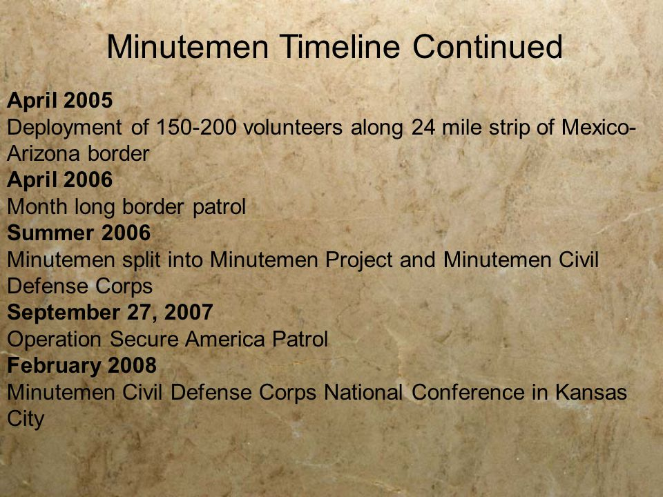 April 2005 Deployment of 150-200 volunteers along 24 mile strip of Mexico- Arizona border April 2006 Month long border patrol Summer 2006 Minutemen split into Minutemen Project and Minutemen Civil Defense Corps September 27, 2007 Operation Secure America Patrol February 2008 Minutemen Civil Defense Corps National Conference in Kansas City Minutemen Timeline Continued