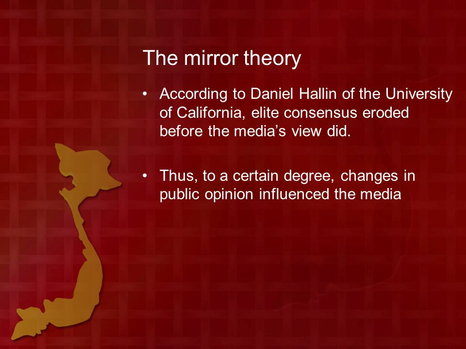 The mirror theory According to Daniel Hallin of the University of California, elite consensus eroded before the media's view did.