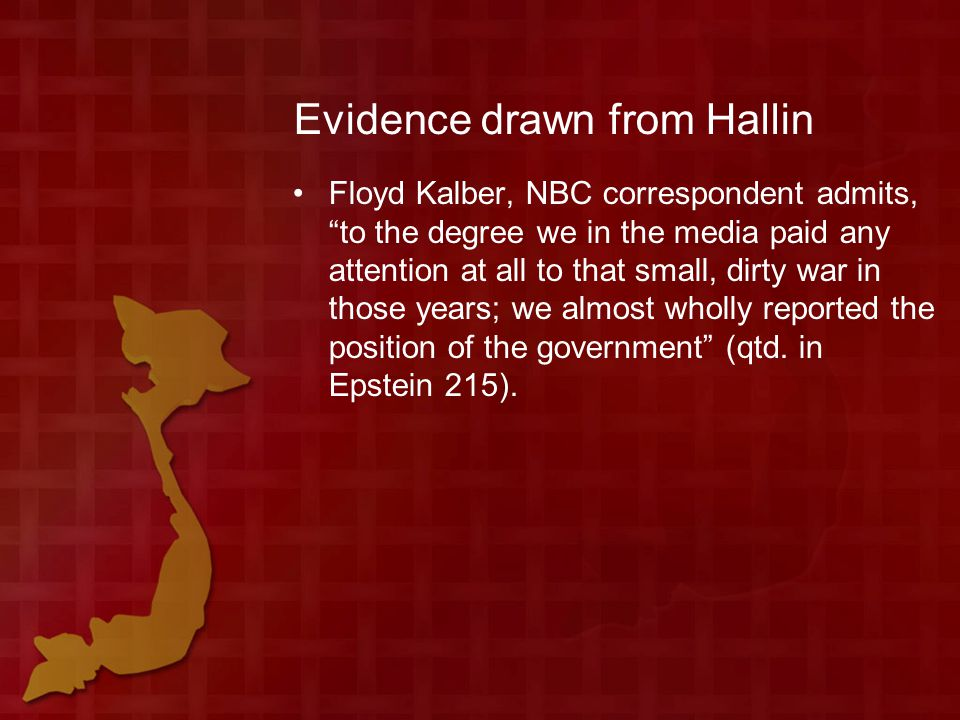 Evidence drawn from Hallin Floyd Kalber, NBC correspondent admits, to the degree we in the media paid any attention at all to that small, dirty war in those years; we almost wholly reported the position of the government (qtd.