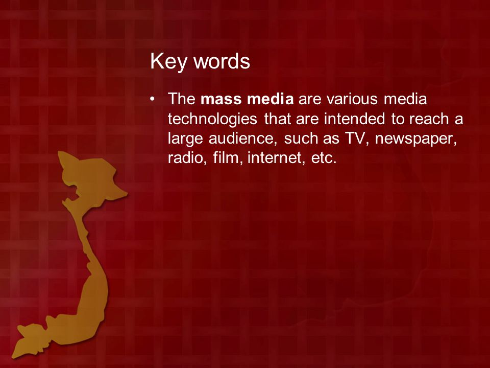 Key words The mass media are various media technologies that are intended to reach a large audience, such as TV, newspaper, radio, film, internet, etc.