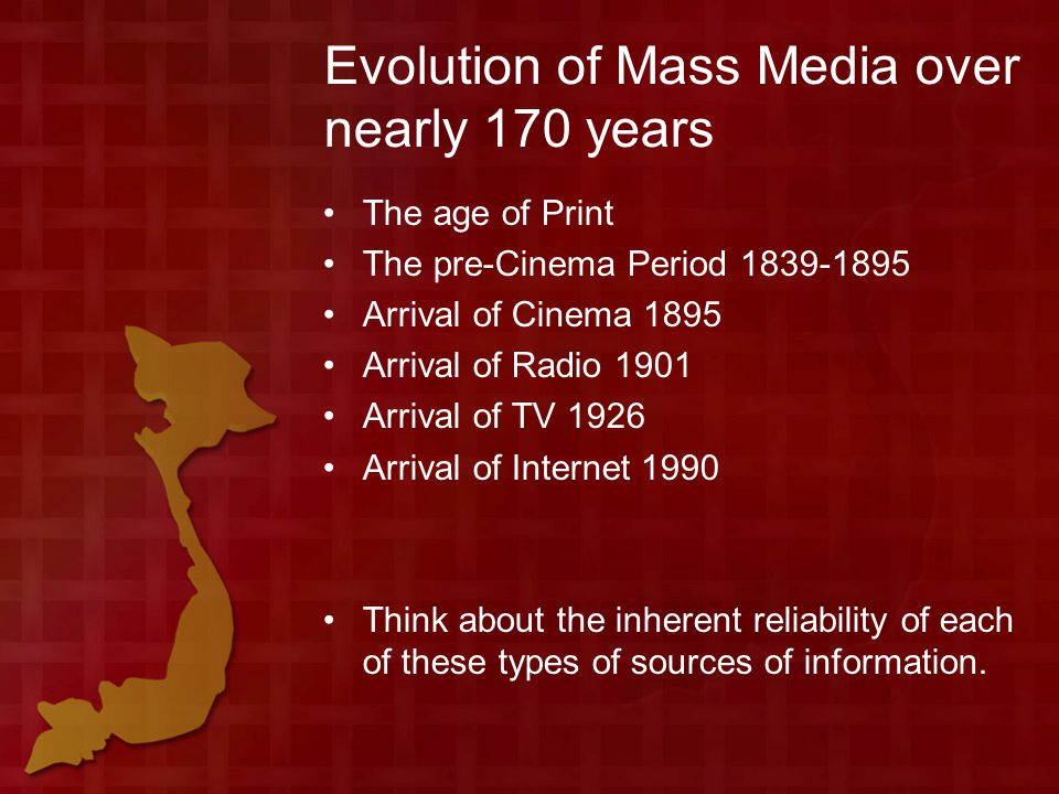 Evolution of Mass Media over nearly 170 years The age of Print The pre-Cinema Period 1839-1895 Arrival of Cinema 1895 Arrival of Radio 1901 Arrival of TV 1926 Arrival of Internet 1990 Think about the inherent reliability of each of these types of sources of information.