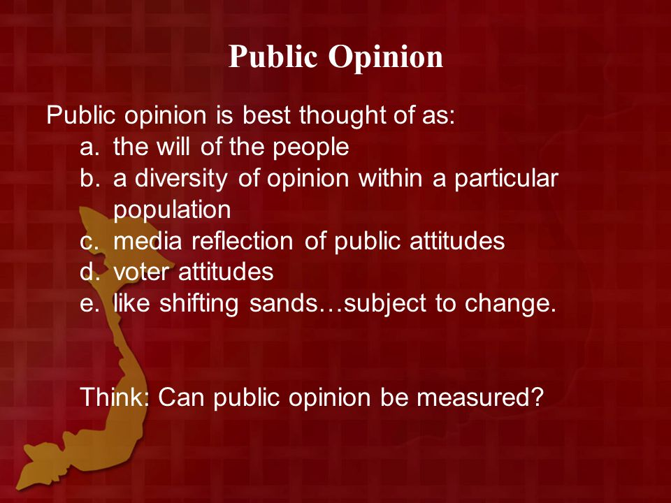 Public Opinion Public opinion is best thought of as: a.the will of the people b.a diversity of opinion within a particular population c.media reflection of public attitudes d.voter attitudes e.like shifting sands…subject to change.