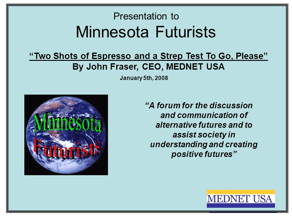 Presentation to Minnesota Futurists A forum for the discussion and communication of alternative futures and to assist society in understanding and creating positive futures January 5th, 2008 Two Shots of Espresso and a Strep Test To Go, Please By John Fraser, CEO, MEDNET USA