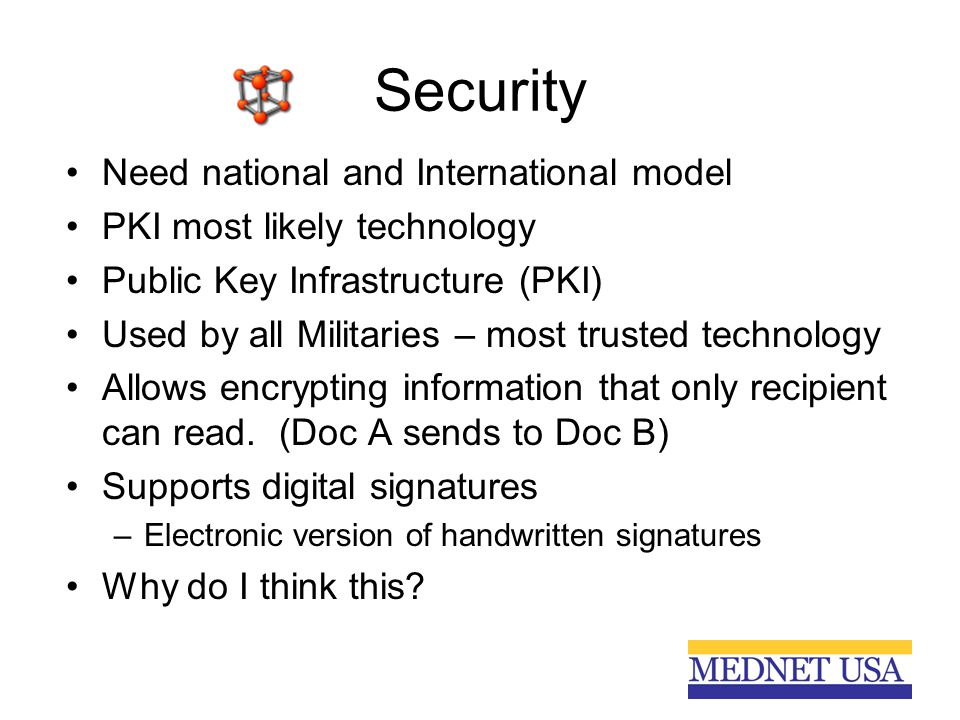 Security Need national and International model PKI most likely technology Public Key Infrastructure (PKI) Used by all Militaries – most trusted technology Allows encrypting information that only recipient can read.