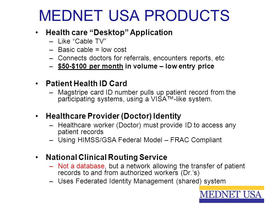 "MEDNET USA PRODUCTS Health care ""Desktop"" Application –Like ""Cable TV"" –Basic cable = low cost –Connects doctors for referrals, encounters reports, et"