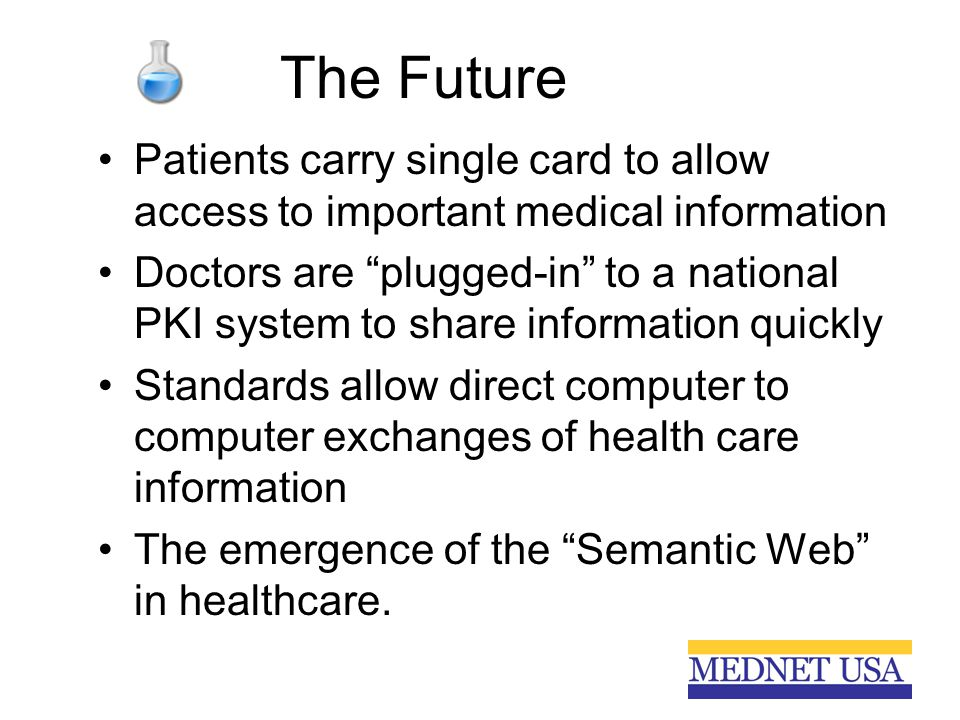 "The Future Patients carry single card to allow access to important medical information Doctors are ""plugged-in"" to a national PKI system to share info"