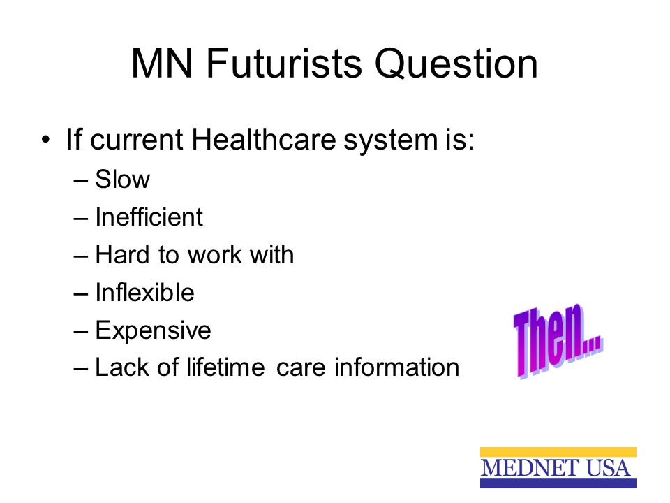MN Futurists Question If current Healthcare system is: –Slow –Inefficient –Hard to work with –Inflexible –Expensive –Lack of lifetime care information