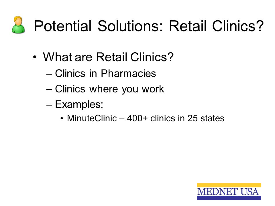Potential Solutions: Retail Clinics? What are Retail Clinics? –Clinics in Pharmacies –Clinics where you work –Examples: MinuteClinic – 400+ clinics in