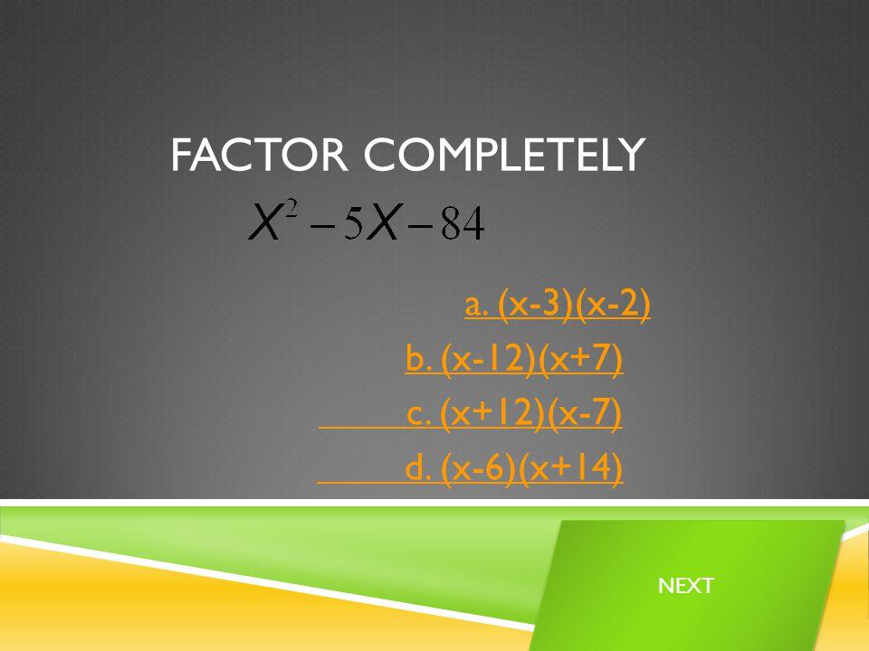 FACTOR COMPLETELY a. (x-3)(x-2) b. (x-12)(x+7) c. (x+12)(x-7) d. (x-6)(x+14) NEXT