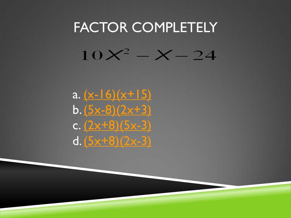 FACTOR COMPLETELY a.(x-16)(x+15)(x-16)(x+15) b.(5x-8)(2x+3)(5x-8)(2x+3) c.(2x+8)(5x-3)(2x+8)(5x-3) d.(5x+8)(2x-3)(5x+8)(2x-3)