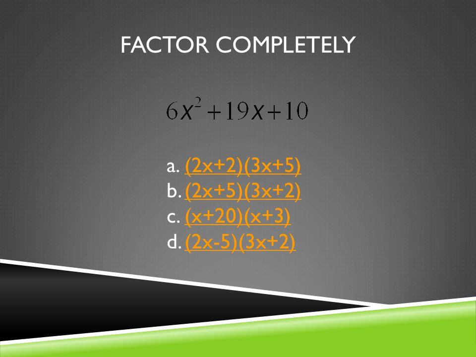 FACTOR COMPLETELY a.(2x+2)(3x+5)(2x+2)(3x+5) b.(2x+5)(3x+2)(2x+5)(3x+2) c.(x+20)(x+3)(x+20)(x+3) d.(2x-5)(3x+2)(2x-5)(3x+2)