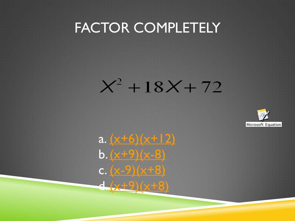 FACTOR COMPLETELY a.(x+6)(x+12)(x+6)(x+12) b.(x+9)(x-8)(x+9)(x-8) c.(x-9)(x+8)(x-9)(x+8) d.(x+9)(x+8)(x+9)(x+8)