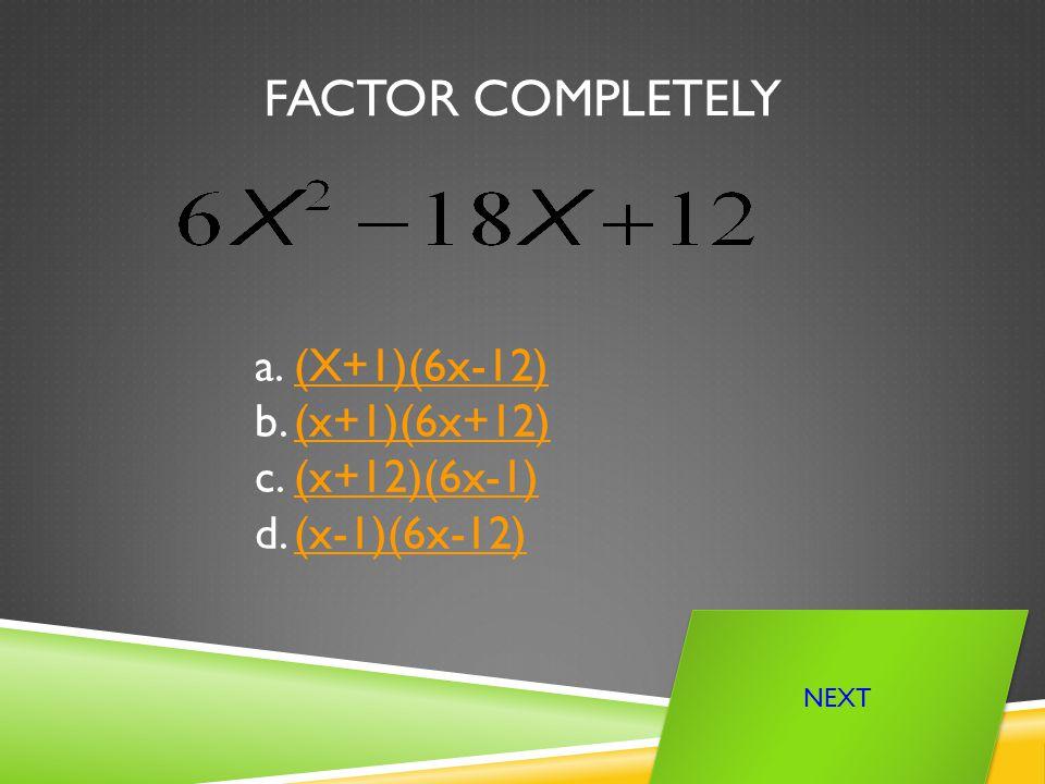 FACTOR COMPLETELY a.(X+1)(6x-12)(X+1)(6x-12) b.(x+1)(6x+12)(x+1)(6x+12) c.(x+12)(6x-1)(x+12)(6x-1) d.(x-1)(6x-12)(x-1)(6x-12) NEXT
