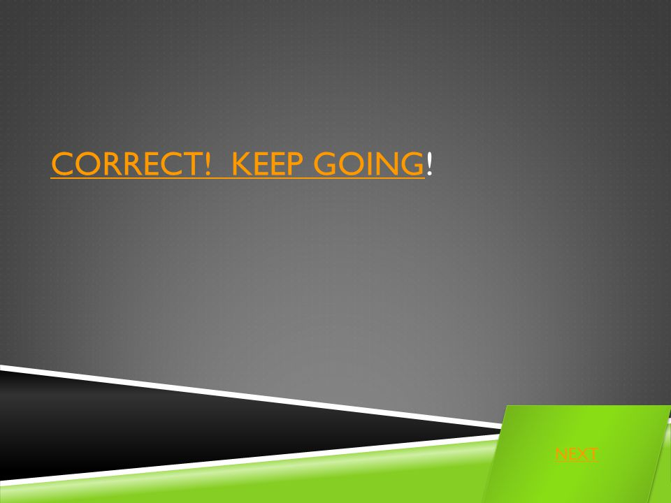 CORRECT! KEEP GOINGCORRECT! KEEP GOING! NEXT