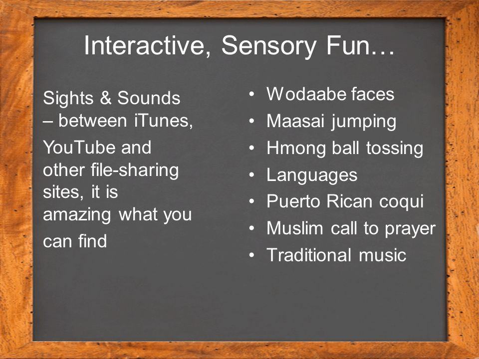 Interactive, Sensory Fun… Wodaabe faces Maasai jumping Hmong ball tossing Languages Puerto Rican coqui Muslim call to prayer Traditional music Sights & Sounds – between iTunes, YouTube and other file-sharing sites, it is amazing what you can find