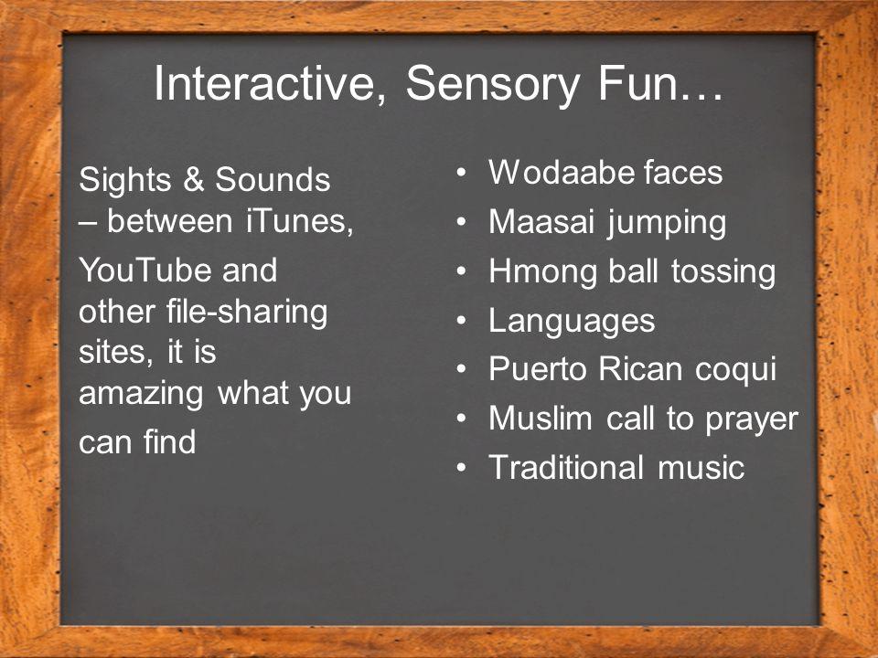 Interactive, Sensory Fun… Wodaabe faces Maasai jumping Hmong ball tossing Languages Puerto Rican coqui Muslim call to prayer Traditional music Sights