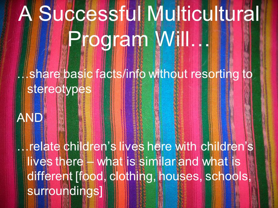 A Successful Multicultural Program Will… …share basic facts/info without resorting to stereotypes AND …relate children's lives here with children's li