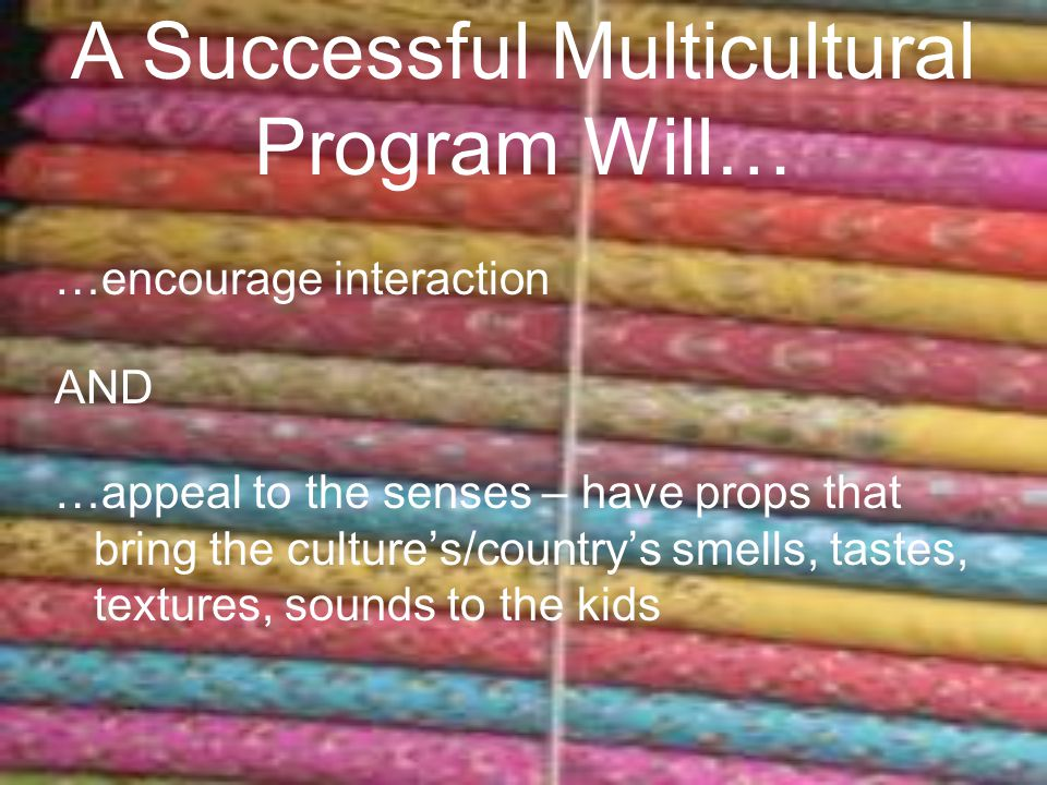 …encourage interaction AND …appeal to the senses – have props that bring the culture's/country's smells, tastes, textures, sounds to the kids A Successful Multicultural Program Will…