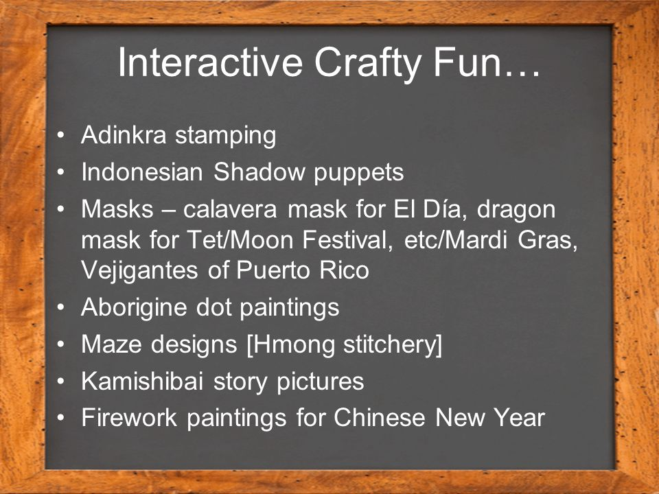 Interactive Crafty Fun… Adinkra stamping Indonesian Shadow puppets Masks – calavera mask for El Día, dragon mask for Tet/Moon Festival, etc/Mardi Gras, Vejigantes of Puerto Rico Aborigine dot paintings Maze designs [Hmong stitchery] Kamishibai story pictures Firework paintings for Chinese New Year