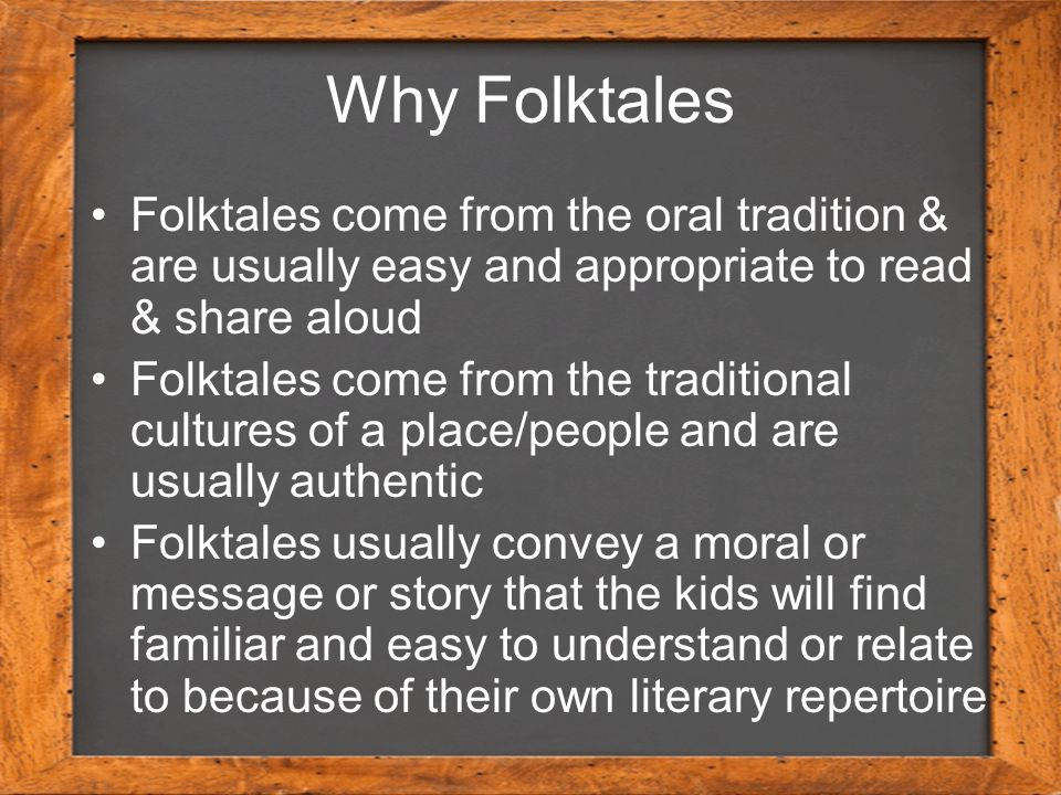 Why Folktales Folktales come from the oral tradition & are usually easy and appropriate to read & share aloud Folktales come from the traditional cult