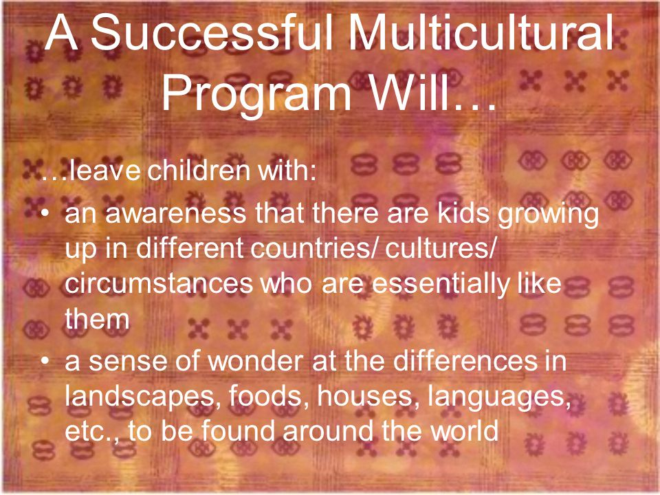 …leave children with: an awareness that there are kids growing up in different countries/ cultures/ circumstances who are essentially like them a sense of wonder at the differences in landscapes, foods, houses, languages, etc., to be found around the world A Successful Multicultural Program Will…