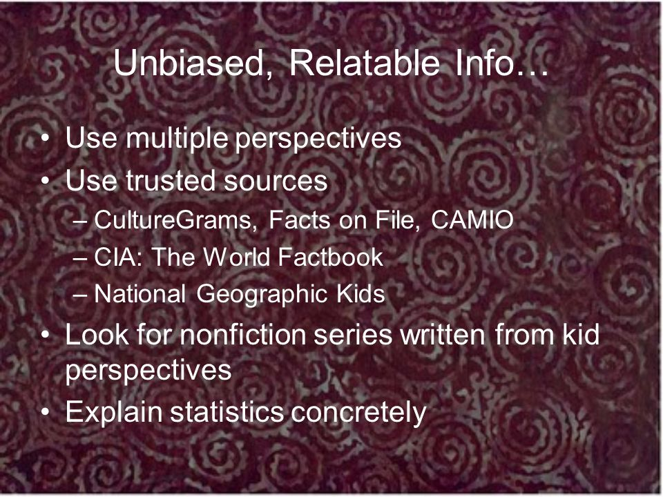 Unbiased, Relatable Info… Use multiple perspectives Use trusted sources –CultureGrams, Facts on File, CAMIO –CIA: The World Factbook –National Geograp