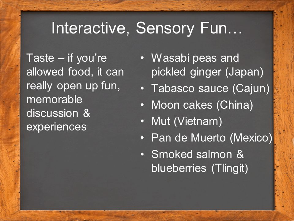 Interactive, Sensory Fun… Wasabi peas and pickled ginger (Japan) Tabasco sauce (Cajun) Moon cakes (China) Mut (Vietnam) Pan de Muerto (Mexico) Smoked salmon & blueberries (Tlingit) Taste – if you're allowed food, it can really open up fun, memorable discussion & experiences