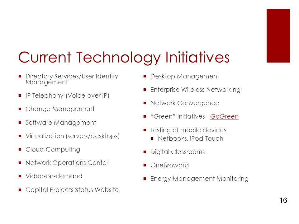 Current Technology Initiatives  Directory Services/User Identity Management  IP Telephony (Voice over IP)  Change Management  Software Management  Virtualization (servers/desktops)  Cloud Computing  Network Operations Center  Video-on-demand  Capital Projects Status Website  Desktop Management  Enterprise Wireless Networking  Network Convergence  Green initiatives - GoGreenGoGreen  Testing of mobile devices  Netbooks, iPod Touch  Digital Classrooms  OneBroward  Energy Management Monitoring 16