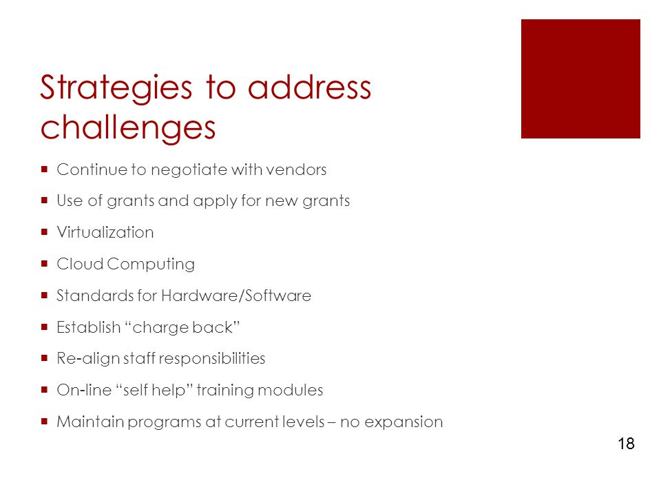 Strategies to address challenges  Continue to negotiate with vendors  Use of grants and apply for new grants  Virtualization  Cloud Computing  Standards for Hardware/Software  Establish charge back  Re-align staff responsibilities  On-line self help training modules  Maintain programs at current levels – no expansion 18