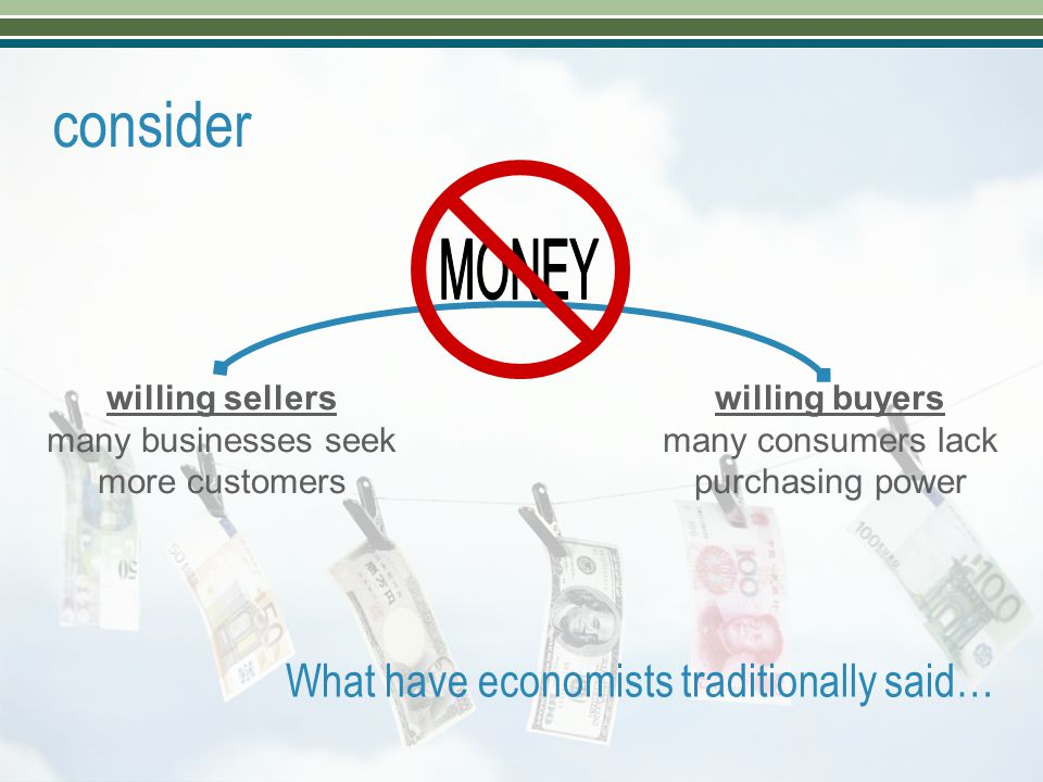 consider willing sellers many businesses seek more customers willing buyers many consumers lack purchasing power What have economists traditionally sa