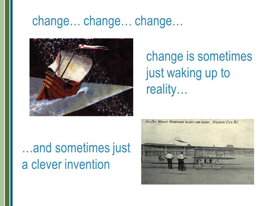 change… change… change… change is sometimes just waking up to reality… …and sometimes just a clever invention