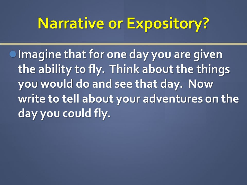 Narrative or Expository. Imagine that for one day you are given the ability to fly.