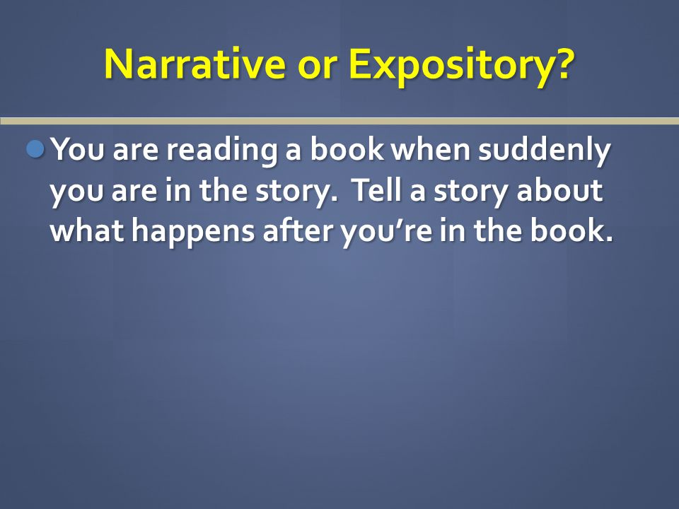 Narrative or Expository. You are reading a book when suddenly you are in the story.