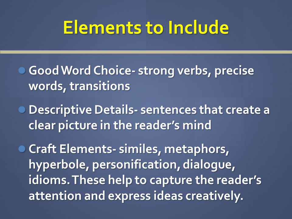 Elements to Include Good Word Choice- strong verbs, precise words, transitions Good Word Choice- strong verbs, precise words, transitions Descriptive Details- sentences that create a clear picture in the reader's mind Descriptive Details- sentences that create a clear picture in the reader's mind Craft Elements- similes, metaphors, hyperbole, personification, dialogue, idioms.