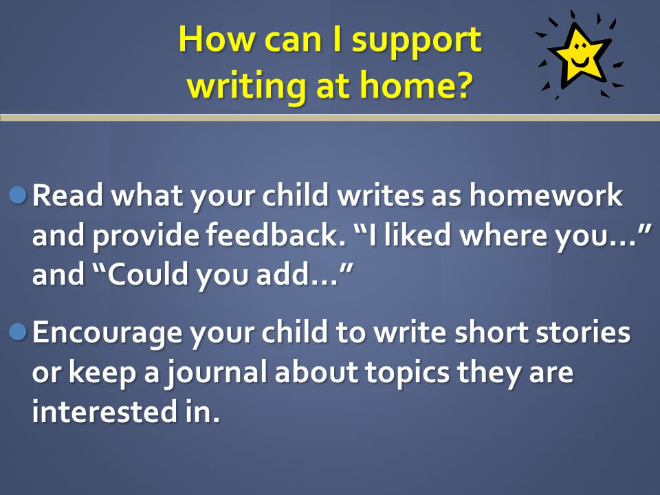 How can I support writing at home. Read what your child writes as homework and provide feedback.