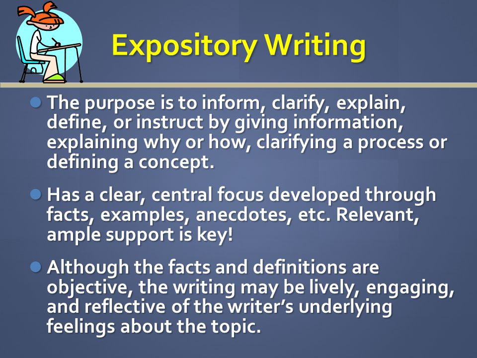 Expository Writing The purpose is to inform, clarify, explain, define, or instruct by giving information, explaining why or how, clarifying a process or defining a concept.