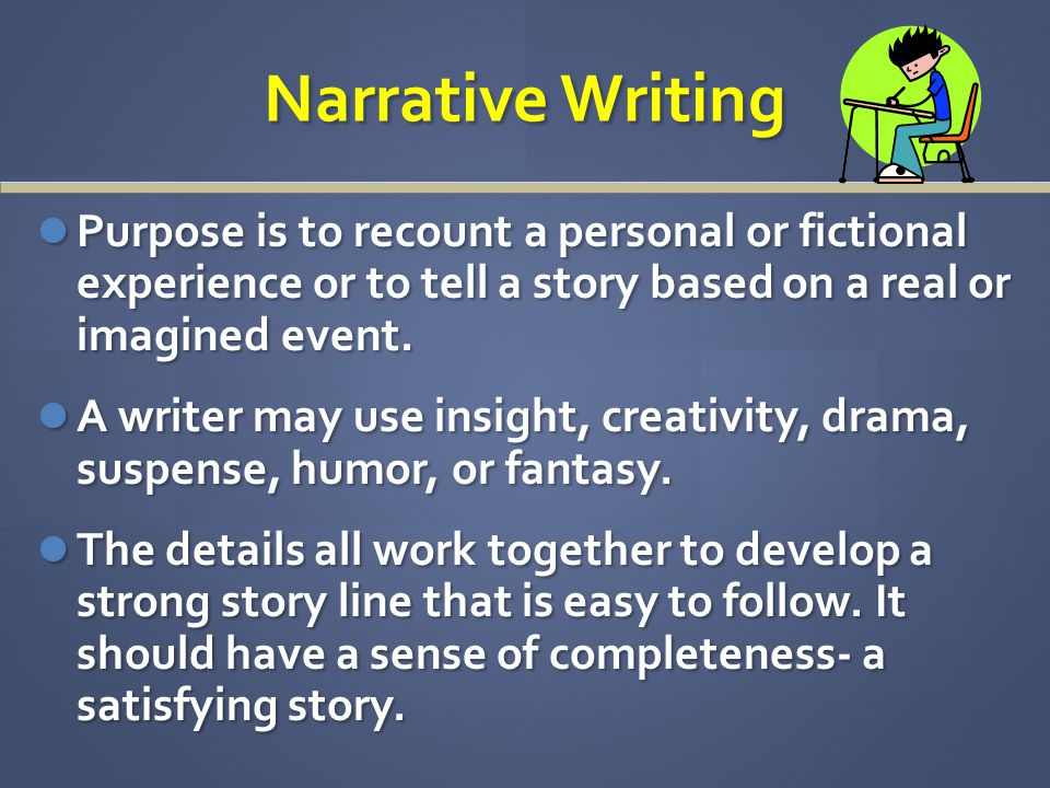 Narrative Writing Purpose is to recount a personal or fictional experience or to tell a story based on a real or imagined event.