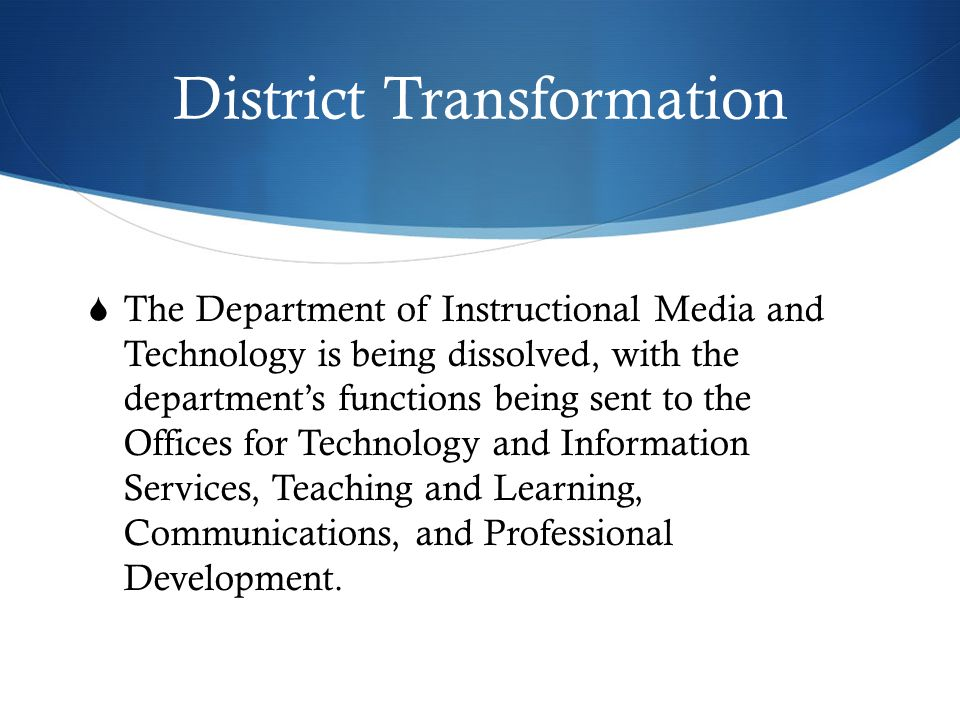 District Transformation  The Department of Instructional Media and Technology is being dissolved, with the department's functions being sent to the Offices for Technology and Information Services, Teaching and Learning, Communications, and Professional Development.