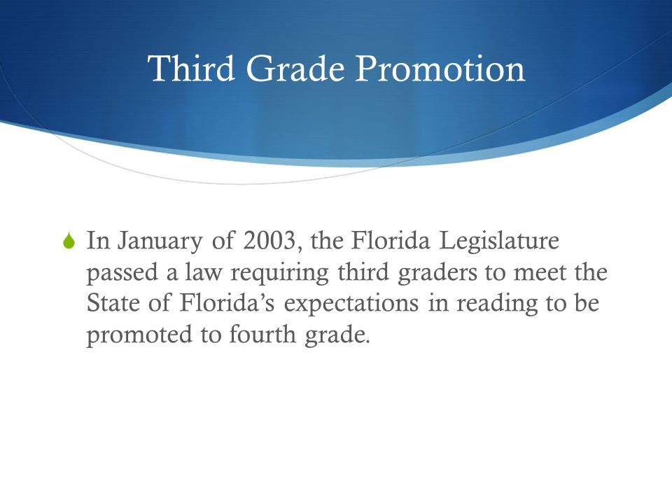 Third Grade Promotion  In January of 2003, the Florida Legislature passed a law requiring third graders to meet the State of Florida's expectations i