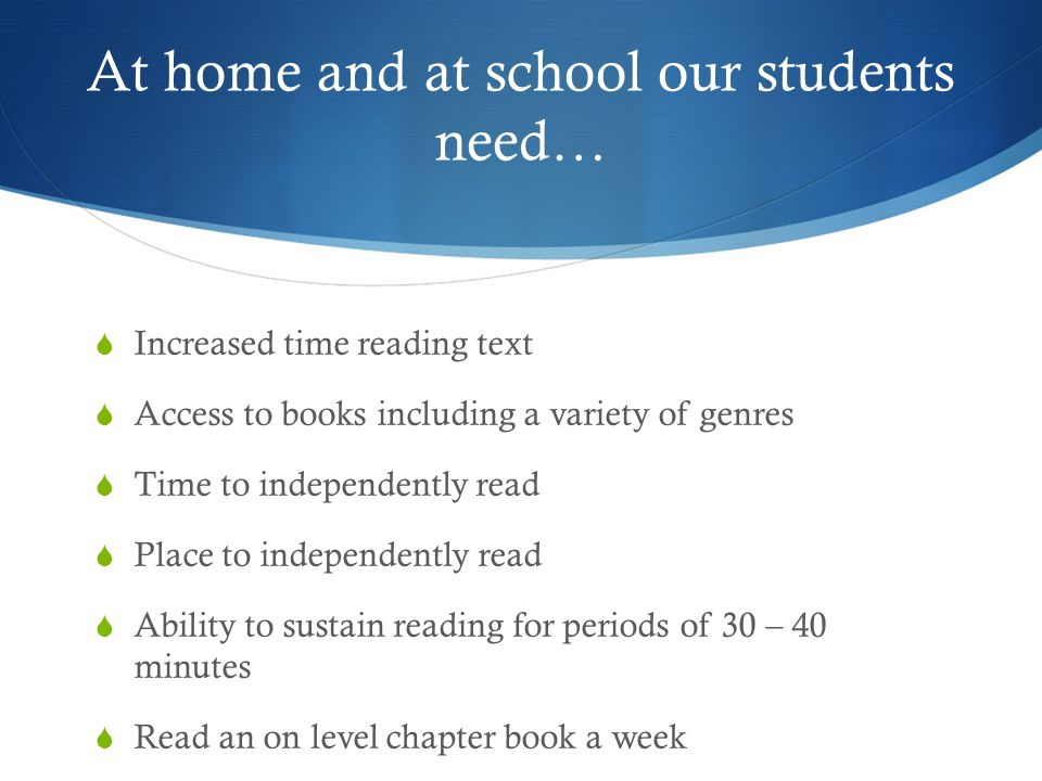 At home and at school our students need…  Increased time reading text  Access to books including a variety of genres  Time to independently read 