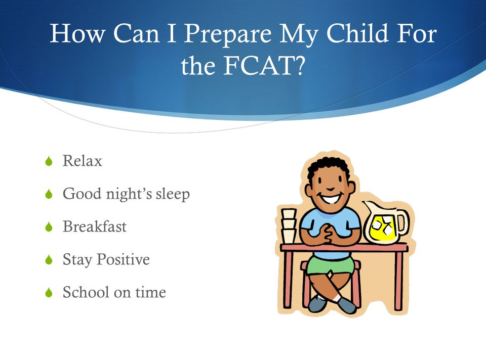 How Can I Prepare My Child For the FCAT?  Relax  Good night's sleep  Breakfast  Stay Positive  School on time